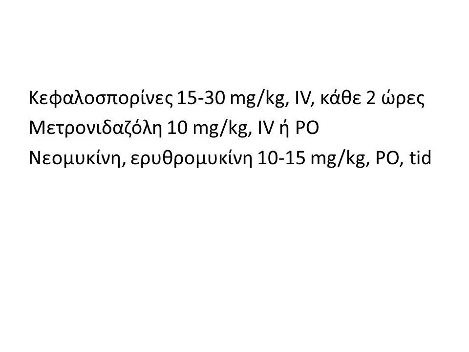 Κεφαλοσπορίνες 15-30 mg/kg, IV, κάθε 2 ώρες Μετρονιδαζόλη 10 mg/kg, IV ή PO Νεομυκίνη, ερυθρομυκίνη 10-15 mg/kg, PO, tid