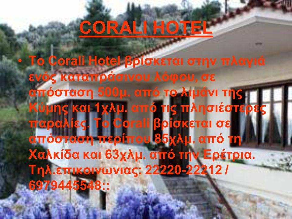 CORALI HOTEL Το Corali Hotel βρίσκεται στην πλαγιά ενός καταπράσινου λόφου, σε απόσταση 500μ. από το λιμάνι της Κύμης και 1χλμ. από τις πλησιέστερες π