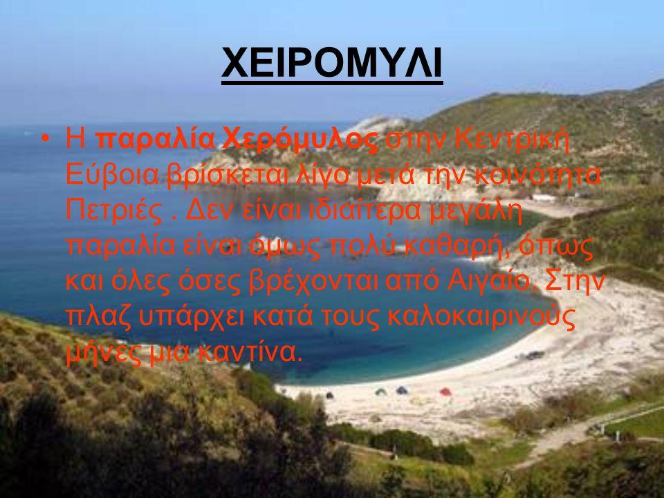 ΧΕΙΡΟΜΥΛΙ Η παραλία Χερόμυλος στην Κεντρική Εύβοια βρίσκεται λίγο μετά την κοινότητα Πετριές. Δεν είναι ιδιαίτερα μεγάλη παραλία είναι όμως πολύ καθαρ