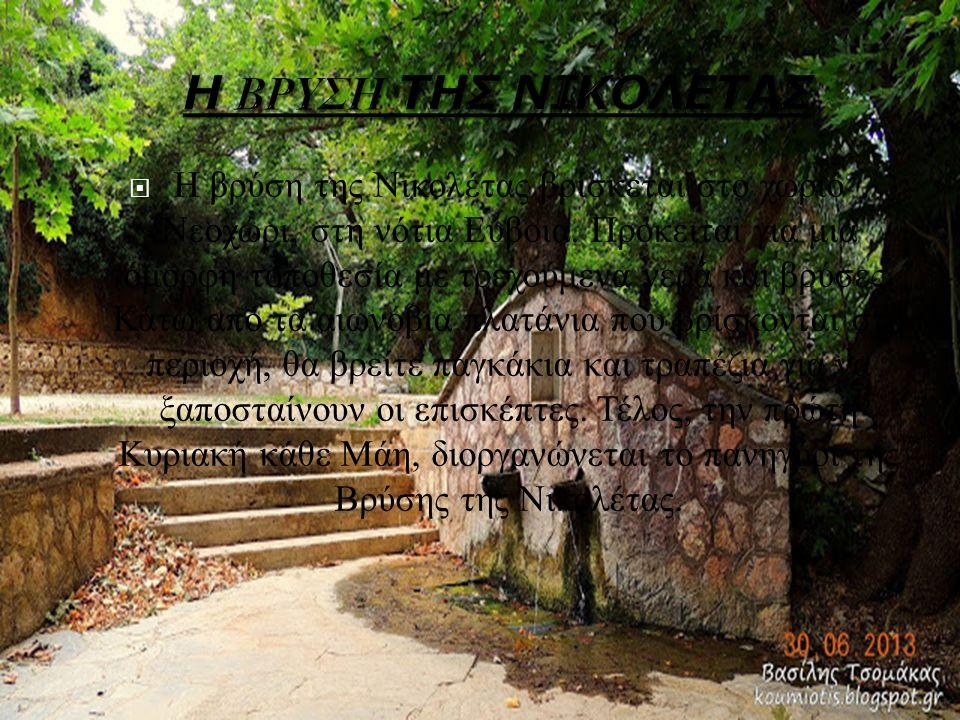  Η βρύση της Νικολέτας βρίσκεται στο χωριό Νεοχώρι, στη νότια Εύβοια. Πρόκειται για μια όμορφη τοποθεσία με τρεχούμενα νερά και βρύσες. Κάτω από τα α