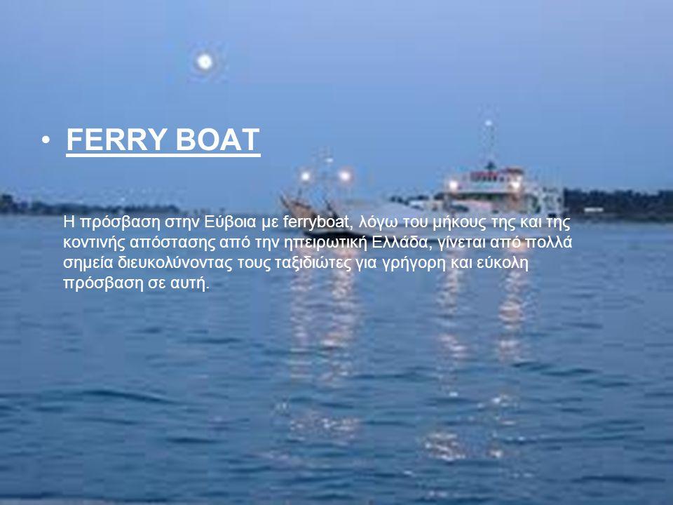 FERRY BOAT Η πρόσβαση στην Εύβοια με ferryboat, λόγω του μήκους της και της κοντινής απόστασης από την ηπειρωτική Ελλάδα, γίνεται από πολλά σημεία διε