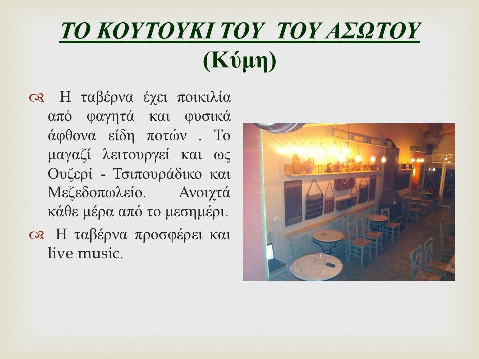 ΤΟ ΚΟΥΤΟΥΚΙ ΤΟΥ ΤΟΥ ΑΣΩΤΟΥ ( Κύμη )  Η ταβέρνα έχει ποικιλία από φαγητά και φυσικά άφθονα είδη ποτών. Το μαγαζί λειτουργεί και ως Ουζερί - Τσιπουράδι