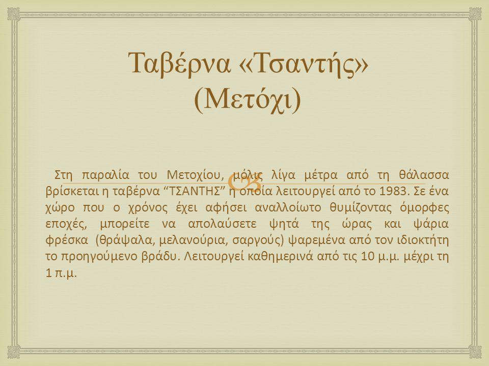 """ Ταβέρνα « Τσαντής » ( Μετόχι ) Στη παραλία του Μετοχίου, μόλις λίγα μέτρα από τη θάλασσα βρίσκεται η ταβέρνα """"ΤΣΑΝΤΗΣ"""" η οποία λειτουργεί από το 198"""