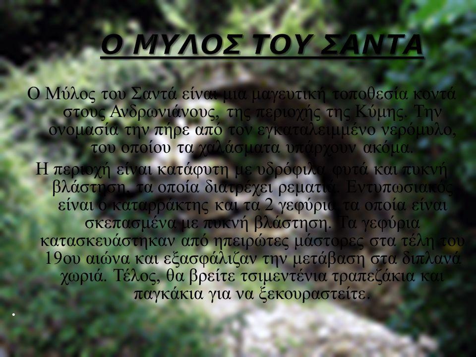 Ο Μύλος του Σαντά είναι μια μαγευτική τοποθεσία κοντά στους Ανδρωνιάνους, της περιοχής της Κύμης. Την ονομασία την πήρε από τον εγκαταλειμμένο νερόμυλ
