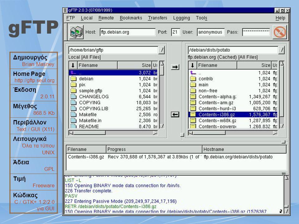 gFTP Δημιουργός Brian Masney Home Page http://gftp.seul.org Έκδοση 2.0.11 Μέγεθος 868.5 Kb Περιβάλλον Text / GUI (Χ11) Λειτουργικά Όλα τα τύπου UNIX Ά