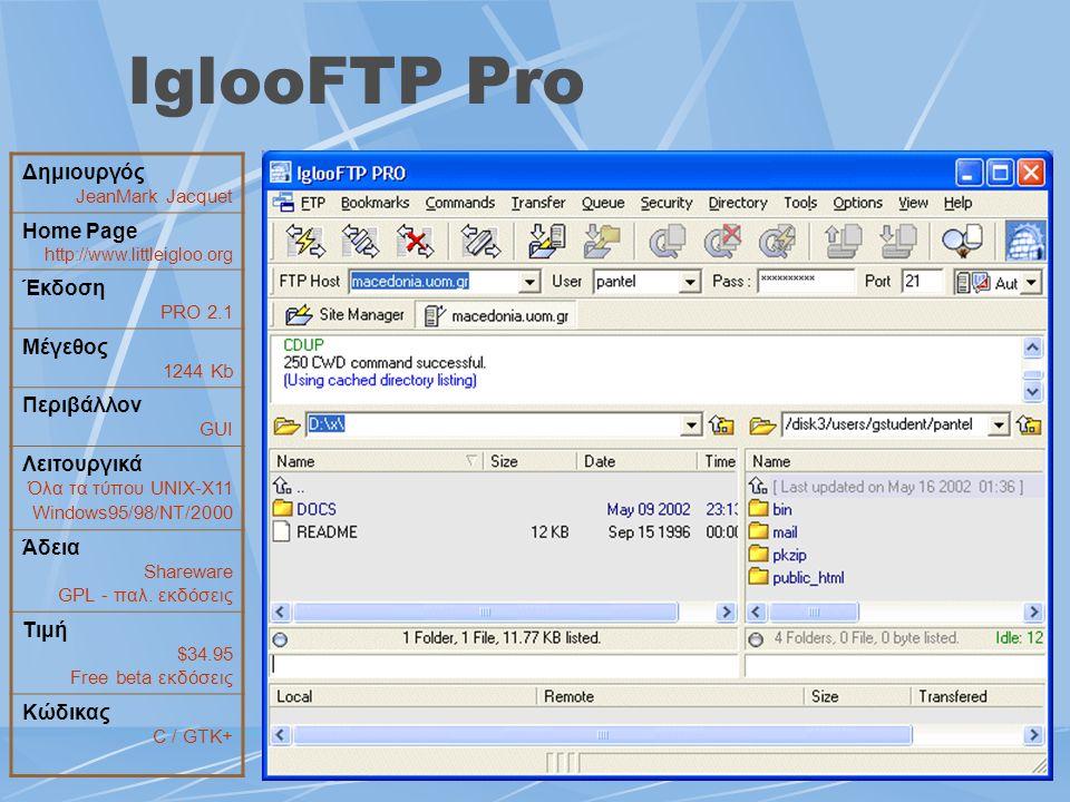 IglooFTP Pro Δημιουργός JeanMark Jacquet Home Page http://www.littleigloo.org Έκδοση PRO 2.1 Μέγεθος 1244 Kb Περιβάλλον GUI Λειτουργικά Όλα τα τύπου U