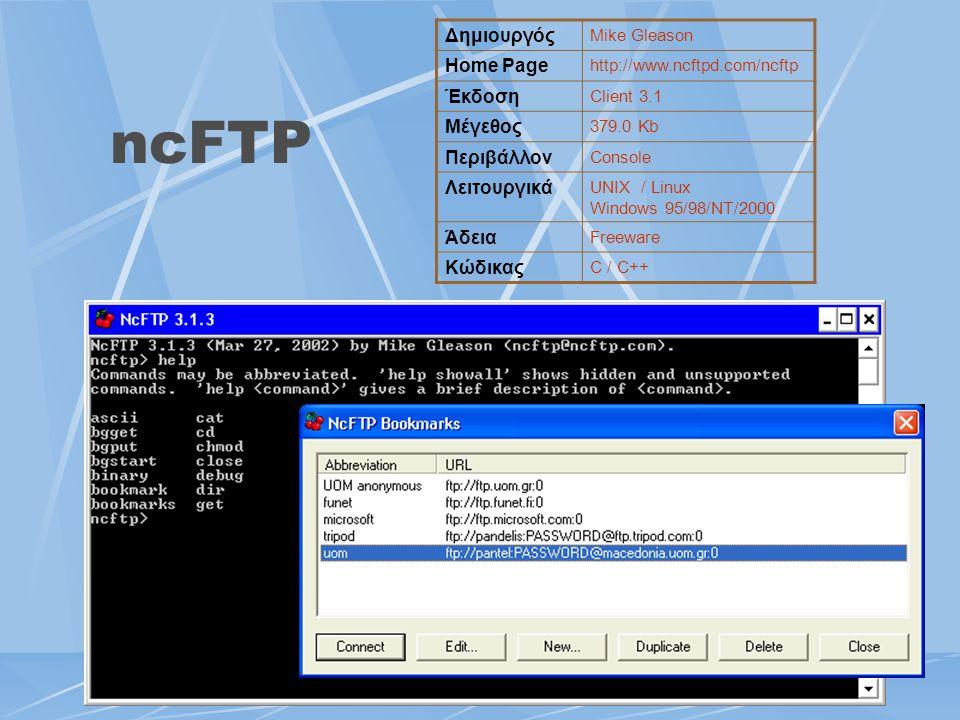 ncFTP Δημιουργός Mike Gleason Home Page http://www.ncftpd.com/ncftp Έκδοση Client 3.1 Μέγεθος 379.0 Kb Περιβάλλον Console Λειτουργικά UNIX / Linux Win