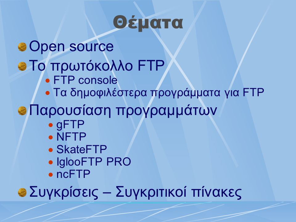 Θέματα Open source Το πρωτόκολλο FTP  FTP console  Τα δημοφιλέστερα προγράμματα για FTP Παρουσίαση προγραμμάτων  gFTP  NFTP  SkateFTP  IglooFTP