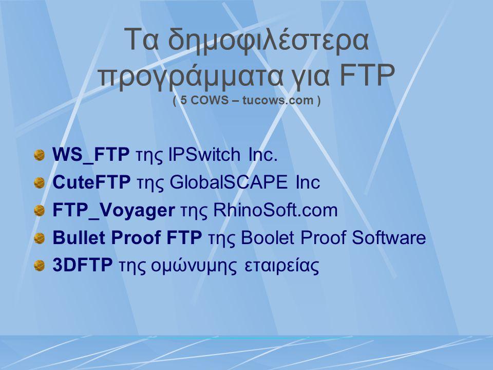 Τα δημοφιλέστερα προγράμματα για FTP ( 5 COWS – tucows.com ) WS_FTP της IPSwitch Inc. CuteFTP της GlobalSCAPE Inc FTP_Voyager της RhinoSoft.com Bullet