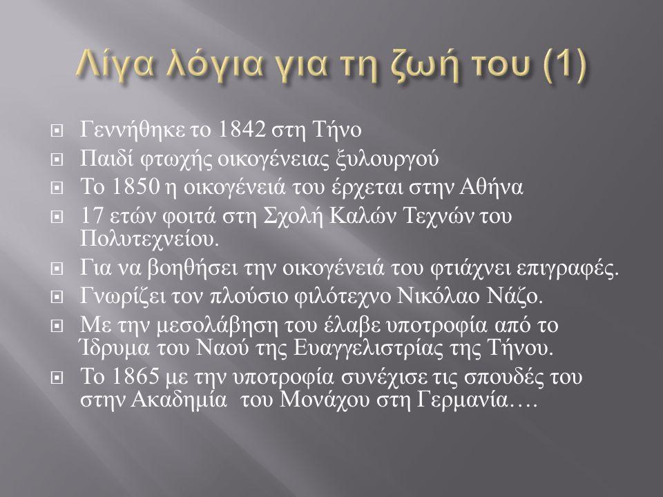 Γεννήθηκε το 1842 στη Τήνο  Παιδί φτωχής οικογένειας ξυλουργού  Το 1850 η οικογένειά του έρχεται στην Αθήνα  17 ετών φοιτά στη Σχολή Καλών Τεχνών