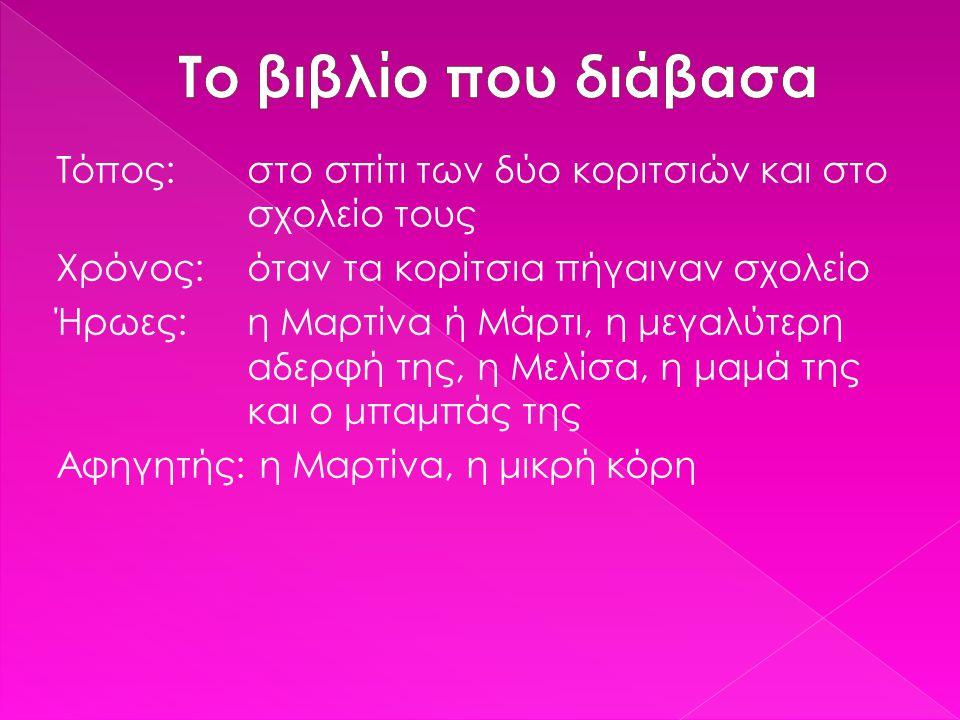 Τόπος: στο σπίτι των δύο κοριτσιών και στο σχολείο τους Χρόνος: όταν τα κορίτσια πήγαιναν σχολείο Ήρωες: η Μαρτίνα ή Μάρτι, η μεγαλύτερη αδερφή της, η
