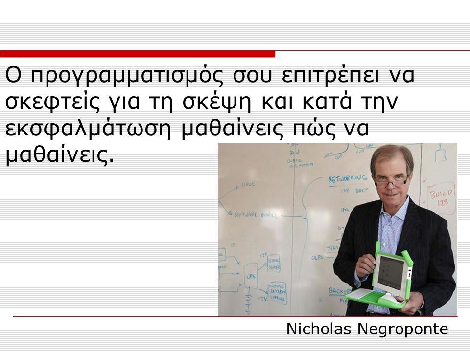 Ο προγραμματισμός σου επιτρέπει να σκεφτείς για τη σκέψη και κατά την εκσφαλμάτωση μαθαίνεις πώς να μαθαίνεις. Nicholas Negroponte