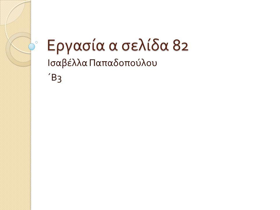Εργασία α σελίδα 82 Ισαβέλλα Παπαδοπούλου ΄Β 3