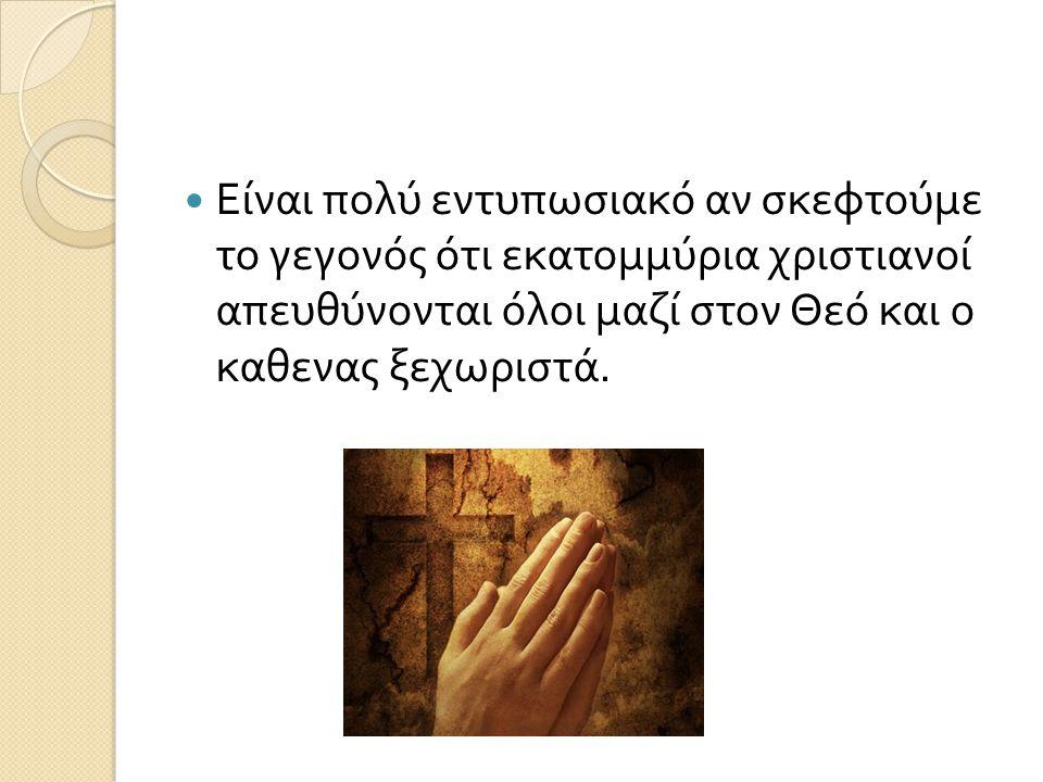 Είναι πολύ εντυπωσιακό αν σκεφτούμε το γεγονός ότι εκατομμύρια χριστιανοί απευθύνονται όλοι μαζί στον Θεό και ο καθενας ξεχωριστά.