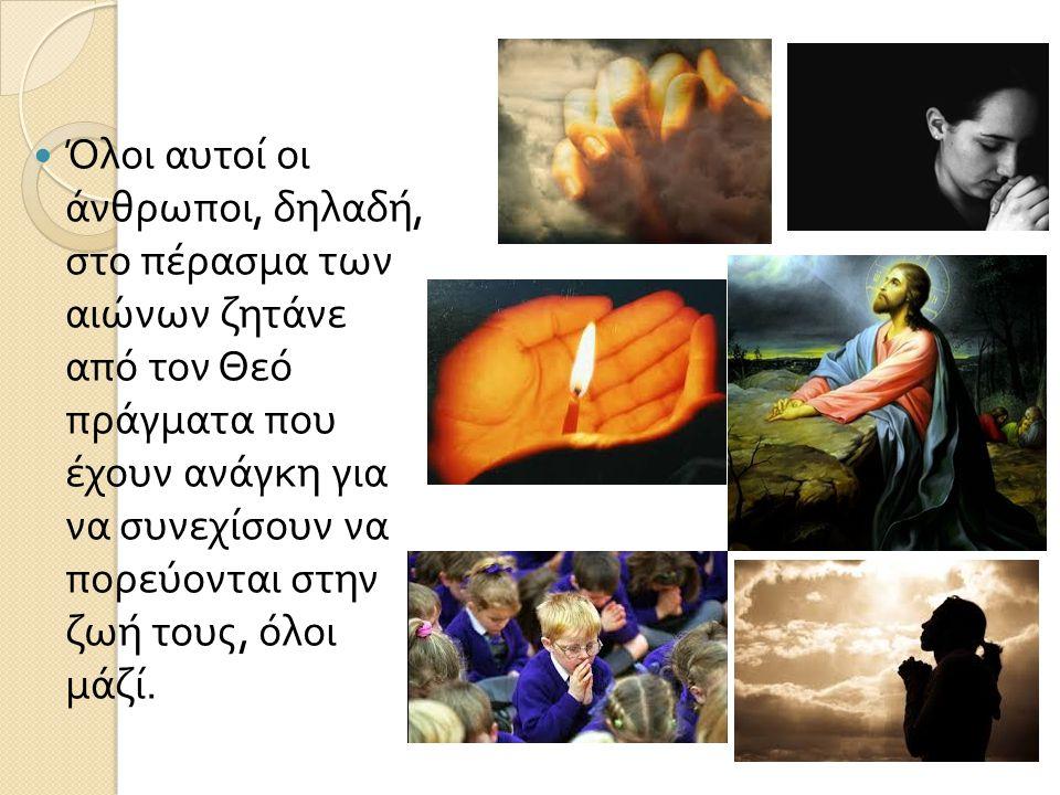 Όλοι αυτοί οι άνθρωποι, δηλαδή, στο πέρασμα των αιώνων ζητάνε από τον Θεό πράγματα που έχουν ανάγκη για να συνεχίσουν να πορεύονται στην ζωή τους, όλοι μάζί.