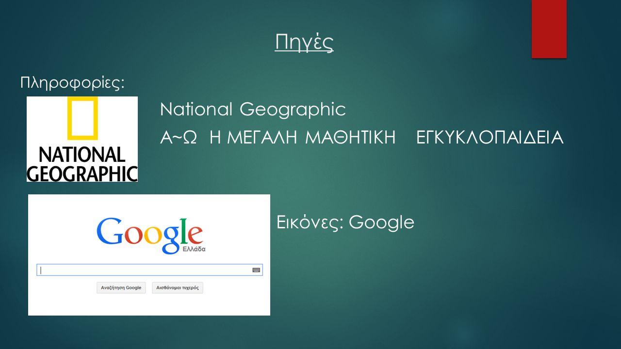 Πηγές Πληροφορίες: National Geographic Α~Ω Η ΜΕΓΑΛΗ ΜΑΘΗΤΙΚΗ ΕΓΚΥΚΛΟΠΑΙΔΕΙΑ Εικόνες: Google