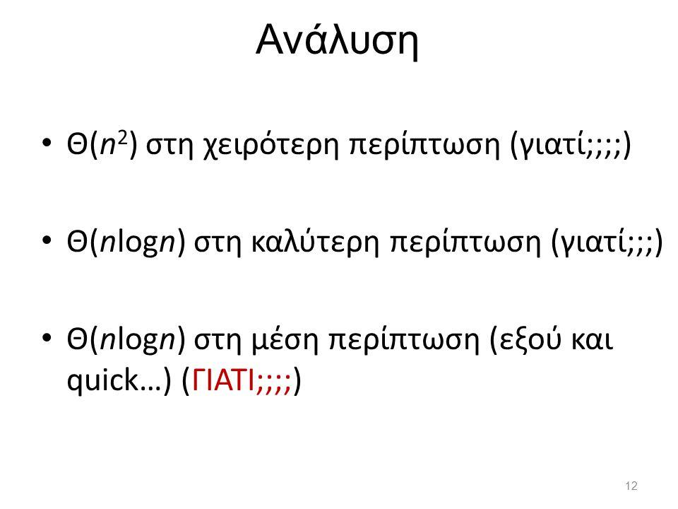 Ανάλυση Θ(n 2 ) στη χειρότερη περίπτωση (γιατί;;;;) Θ(nlogn) στη καλύτερη περίπτωση (γιατί;;;) Θ(nlogn) στη μέση περίπτωση (εξού και quick…) (ΓΙΑΤΙ;;;