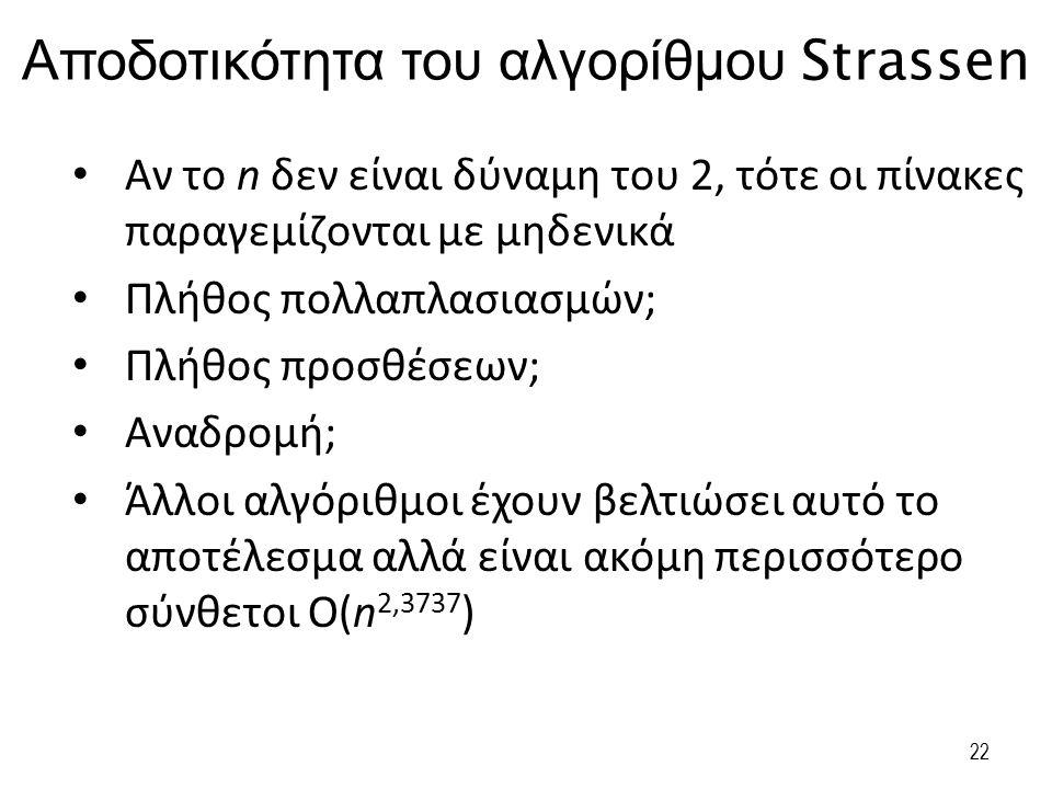 Αποδοτικότητα του αλγορίθμου Strassen Αν το n δεν είναι δύναμη του 2, τότε οι πίνακες παραγεμίζονται με μηδενικά Πλήθος πολλαπλασιασμών; Πλήθος προσθέ