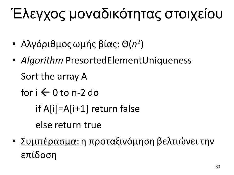 80 Έλεγχος μοναδικότητας στοιχείου Αλγόριθμος ωμής βίας: Θ(n 2 ) Algorithm PresortedElementUniqueness Sort the array A for i  0 to n-2 do if A[i]=A[i