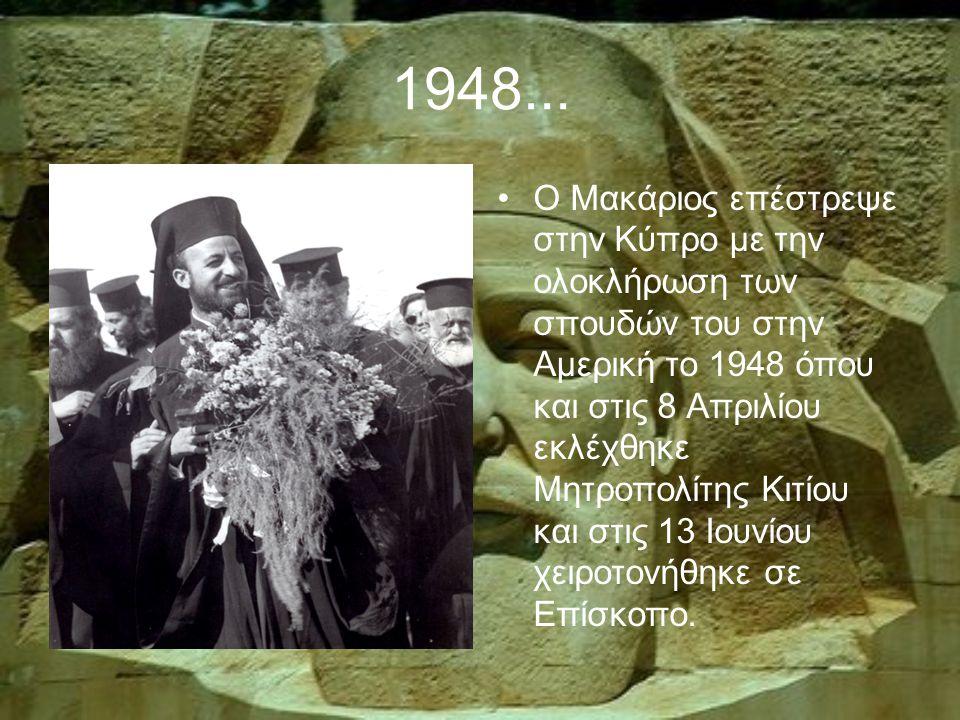 1948... Ο Μακάριος επέστρεψε στην Κύπρο με την ολοκλήρωση των σπουδών του στην Αμερική το 1948 όπου και στις 8 Απριλίου εκλέχθηκε Μητροπολίτης Κιτίου