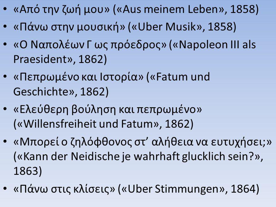 «Η ζωή μου» («Μein Leben», 1864) «Ο Όμηρος και η κλασική Φιλολογία» («Homer und die klassische Philologie», 1868) «Πέντε πρόλογοι σε πέντε άγραφα βιβλία» («Funf Vorreden zu funf ungeschriebenen Buchern», 1872) «Η γέννηση της Τραγωδίας» («Die Geburt der Tragodie», 1872) «Πάνω στην αλήθεια και τα ψέματα» («Uber Wahrheit und Luge», 1873)