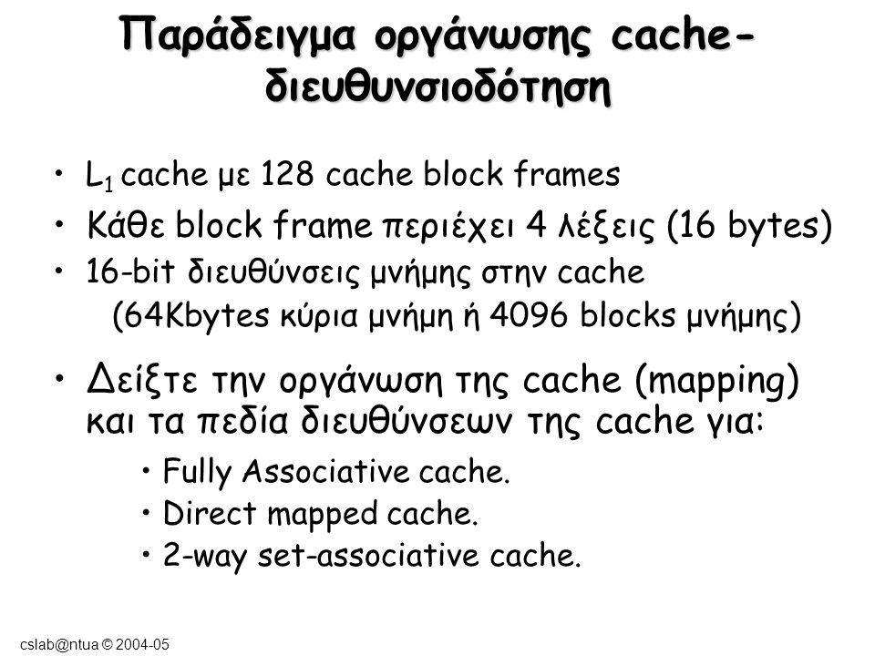 cslab@ntua © 2004-05 Fully Associative Case Oι 128 tags ελέγχονται παράλληλα από το hardware κατά την τοποθέτηση ενός data block στην cache V V V Valid bit Διεύθυνση του Block = 12bits Block Offset = 4bits Tag = 12bits
