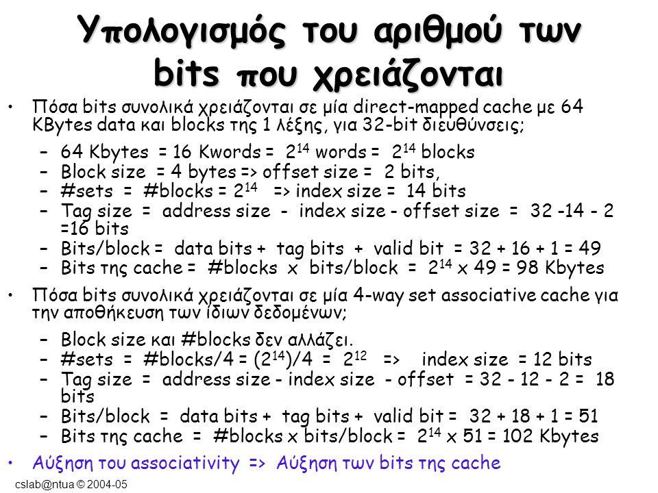 cslab@ntua © 2004-05 Υπολογισμός του αριθμού των bits της cache που χρειάζονται Πόσα bits συνολικά χρειάζονται σε μία direct- mapped cache με 64KBytes data και blocks των 8 λέξεων, για 32-bit διευθύνσεις (2 32 bytes μπορούν να αποθηκευθούν στη μνήμη); –64 Kbytes = 2 14 words = (2 14 )/8 = 2 11 blocks –block size = 32 bytes => offset size = block offset + byte offset = 5 bits –#sets = #blocks = 2 11 => index size = 11 bits –tag size = address size - index size - offset size = 32 - 11 - 5 = 16 bits – –bits/block = data bits + tag bits + valid bit = 8 x 32 + 16 + 1 = 273 bits –bits in cache = #blocks x bits/block = 2 11 x 273 = 68.25 Kbytes Αύξηση του μεγέθους του block => Μείωση των bits της cache.