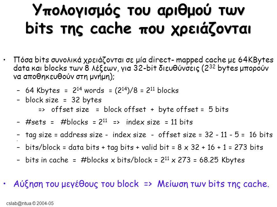 cslab@ntua © 2004-05 Μηχανισμοί αντικατάστασης ενός block της cache Random (τυχαία) – επιλογή ενός τυχαίου block με βάση κάποια ψευδοτυχαία ακολουθία –απλή υλοποίηση στο hardware –είναι η τεχνική που χρησιμοποιείται συνήθως LRU (least recently used) – αντικαθιστάται το block που δεν έχει χρησιμοποιηθεί για περισσότερη ώρα –ακριβή υλοποίηση στο hardware FIFO (first in - first out) - αντικαθιστάται το block που έχει εισαχθεί πρώτο στην cache