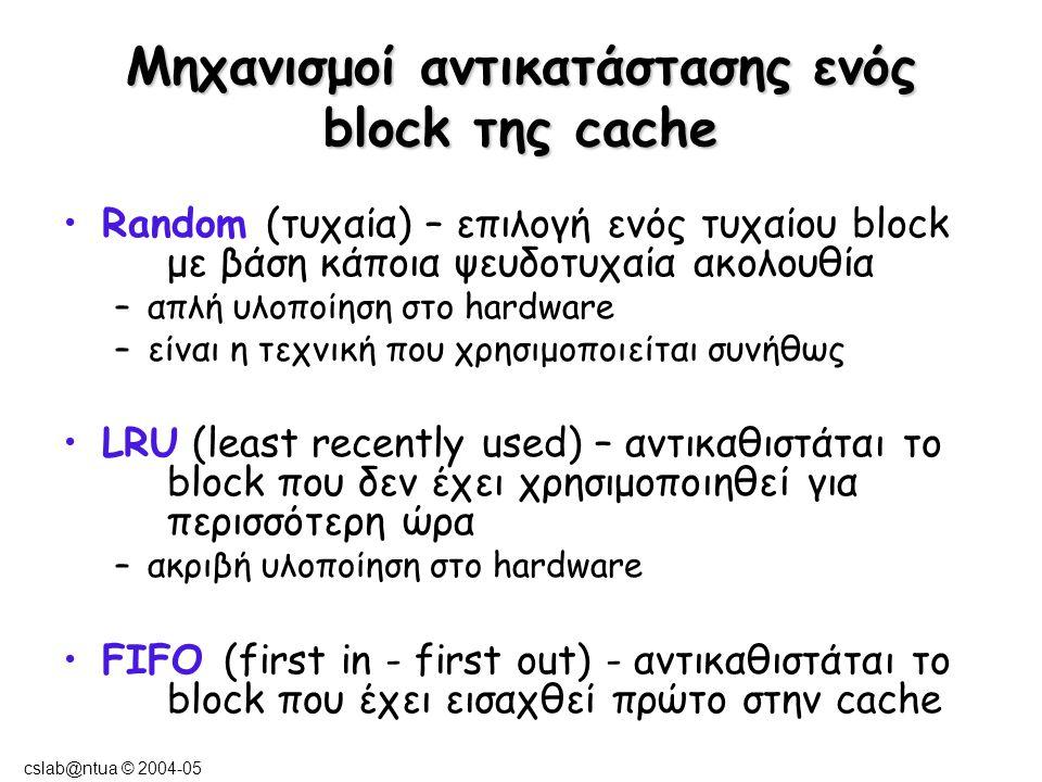 cslab@ntua © 2004-05 Μηχανισμοί εγγραφής σε block (σε περίπτωση write-hit/miss) Σε περίπτωση write-hit, γνωστοποιείται η αλλαγή στην κύρια μνήμη ; ναι : write-through όχι : write-back Σε περίπτωση write-miss, τοποθετείται το block στην cache; ναι : write-allocate (συνήθως με write-back) όχι : write-no-allocate (συνήθως με write-through)