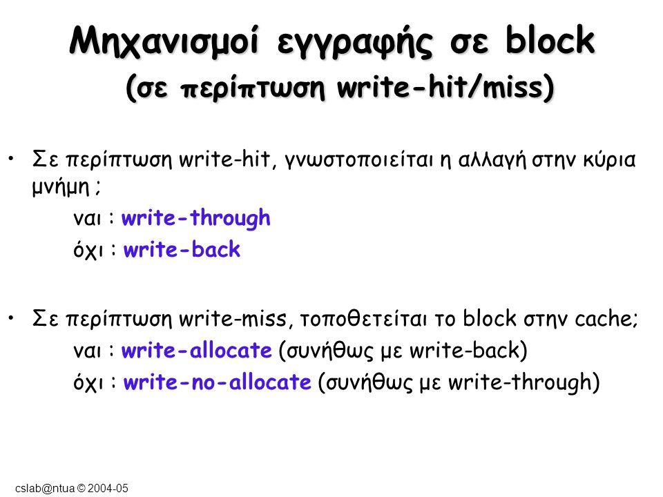 cslab@ntua © 2004-05 Write-Back & Write-Through write-back : ενημέρωση της μνήμης μόνο κατά την απομάκρυνση του block από την cache οι εγγραφές πραγματοποιούνται με την ταχύτητα της cache dirty bit κατά την τροποποίηση – αντικατάσταση των clean block χωρίς ενημέρωση της μνήμης –Χαμηλό ποσοστό misses –Πολλές εγγραφές ενός block σε μία ενημέρωση write-through : ενημέρωση της μνήμης σε κάθε εγγραφή το κατώτερο ιεραρχικά επίπεδο περιέχει τα εγκυρότερα δεδομένα εύκολη υλοποίηση (εξασφάλιση data coherency) αυξημένη μετακίνηση δεδομένων προς τη μνήμη συχνά χρησιμοποιείται ένας write buffer για αποφυγή καθυστερήσεων όσο ενημερώνεται η μνήμη