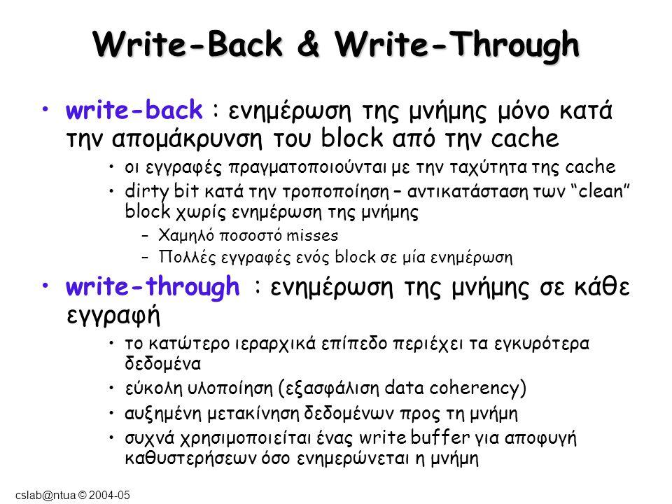 cslab@ntua © 2004-05 Write-Allocate & write-no-Allocate (στη περίπτωση write-miss) Write-allocate : το block φορτώνεται από τη μνήμη στη cache και στη συνέχεια μεταβάλλουμε τα δεδομένα του (χωρίς να ενημερώσουμε τα κατώτερα -πιο κοντινά στην κεντρική μνήμη- επίπεδα μνήμης) write-no-allocate : οι μετατροπές των δεδομένων γίνονται απευθείας στα χαμηλότερα επίπεδα της ιεραρχίας μνήμης (χωρίς να εμπλακεί η cache) Allocate a cache line to store the memory block !
