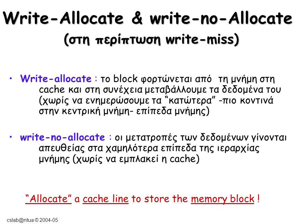 cslab@ntua © 2004-05 Read hit / miss read hit : ανάγνωση των δεδομένων από την cache read miss : μεταφορά ολόκληρου του block που περιέχει τα δεδομένα που αναζητάμε στην cache και στη συνέχεια όπως στο read hit