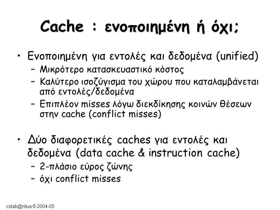 cslab@ntua © 2004-05 Παράδειγμα Σε ποια περίπτωση έχουμε καλύτερη επίδοση; Σε σύστημα με 16ΚΒ instruction cache και 16ΚΒ data cache ή σε σύστημα με 32ΚΒ unified cache; Υποθέτουμε ότι το 36% των εντολών είναι εντολές αναφοράς στη μνήμη (load/store).