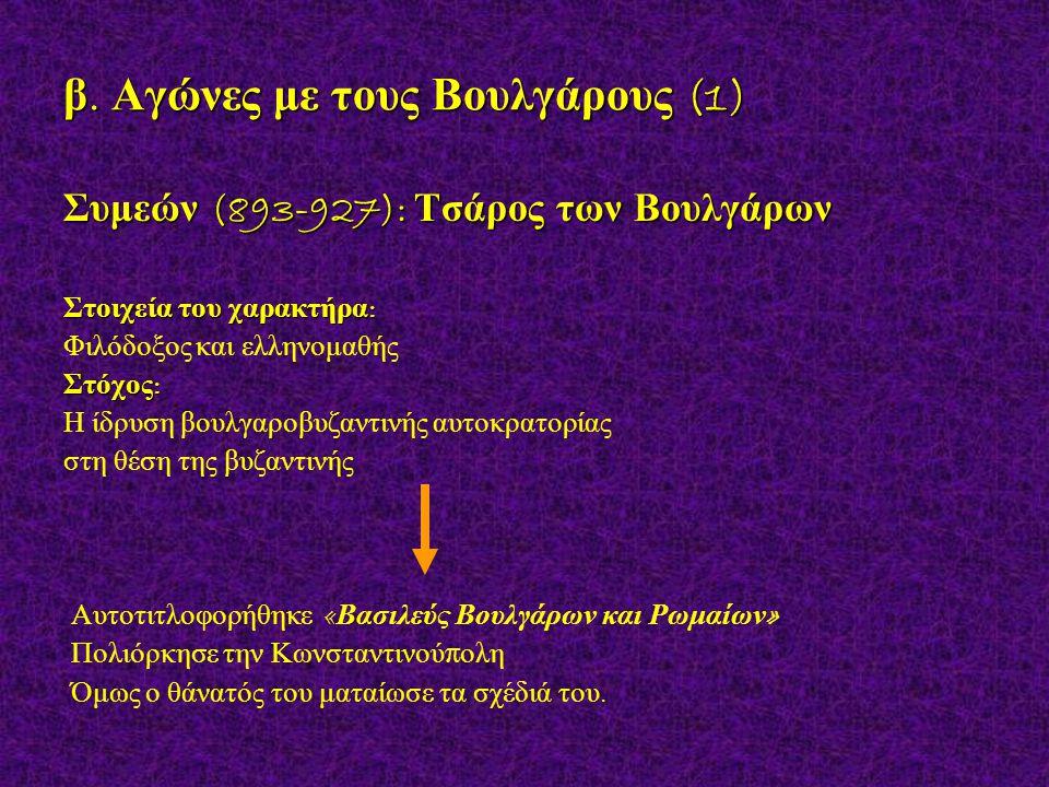 β. Αγώνες με τους Βουλγάρους (1) Συμεών (893-927): Τσάρος των Βουλγάρων Στοιχεία του χαρακτήρα : Φιλόδοξος και ελληνομαθής Στόχος : Η ίδρυση βουλγαροβ