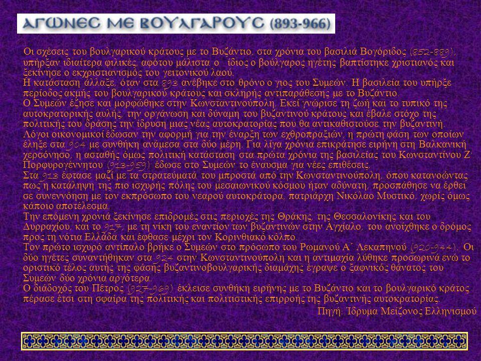 Οι σχέσεις του βουλγαρικού κράτους με το Βυζάντιο, στα χρόνια του βασιλιά Βογόριδος (852-889), υ π ήρξαν ιδιαίτερα φιλικές, αφότου μάλιστα ο ίδιος ο βούλγαρος ηγέτης βα π τίστηκε χριστιανός και ξεκίνησε ο εκχριστιανισμός του γειτονικού λαού.