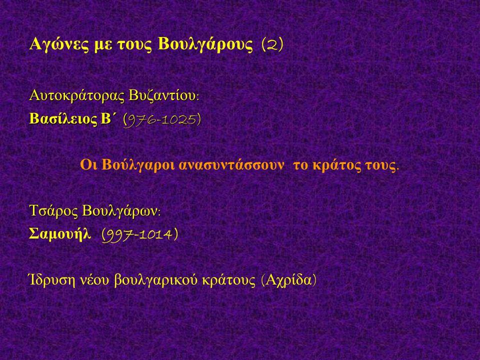 Αγώνες με τους Βουλγάρους (2) Αυτοκράτορας Βυζαντίου : Βασίλειος Β΄ (976-1025) Οι Βούλγαροι ανασυντάσσουν το κράτος τους. Τσάρος Βουλγάρων : Σαμουήλ (