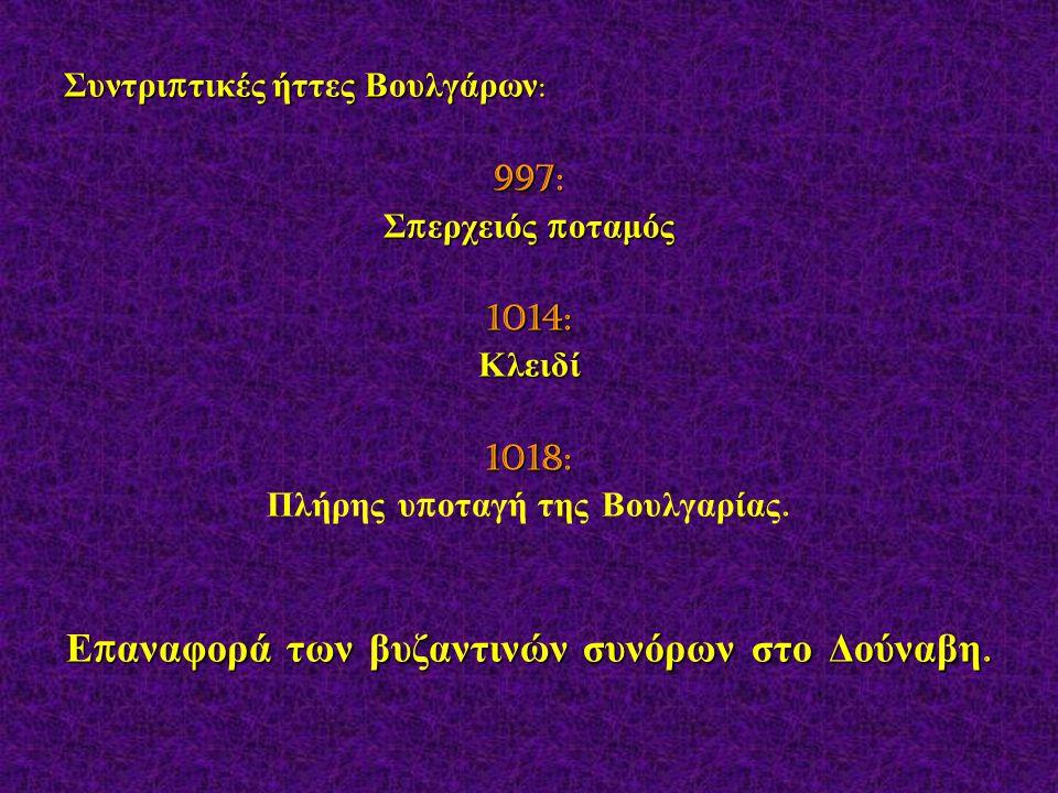 Συντρι π τικές ήττες Βουλγάρων : 997: Σ π ερχειός π οταμός 1014:Κλειδί1018: Πλήρης υ π οταγή της Βουλγαρίας. Ε π αναφορά των βυζαντινών συνόρων στο Δο