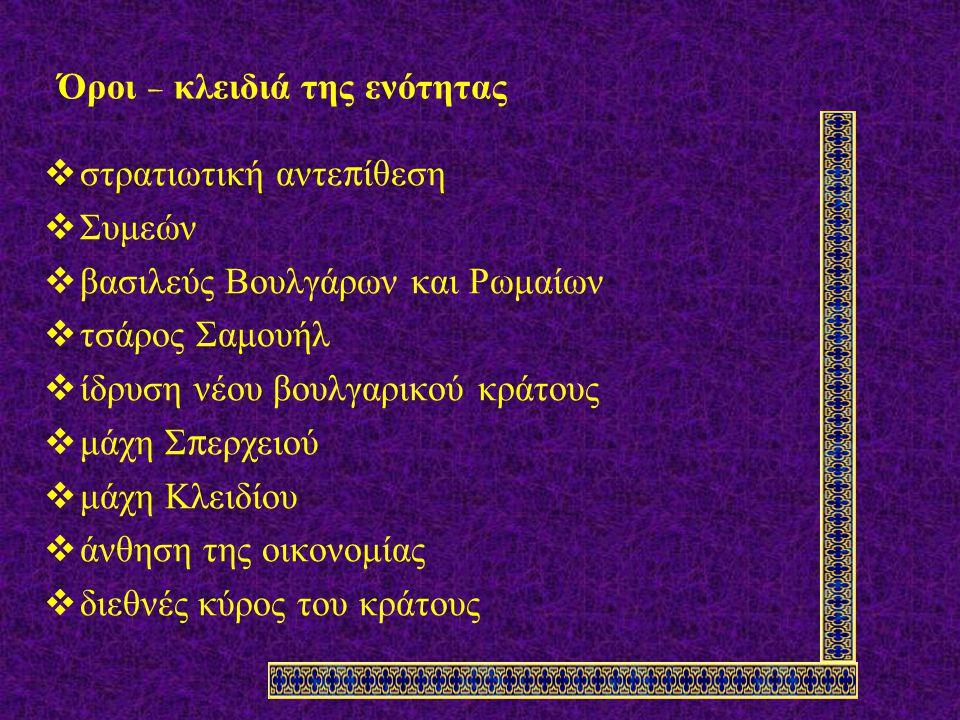 Όροι – κλειδιά της ενότητας  στρατιωτική αντε π ίθεση  Συμεών  βασιλεύς Βουλγάρων και Ρωμαίων  τσάρος Σαμουήλ  ίδρυση νέου βουλγαρικού κράτους  μάχη Σ π ερχειού  μάχη Κλειδίου  άνθηση της οικονομίας  διεθνές κύρος του κράτους