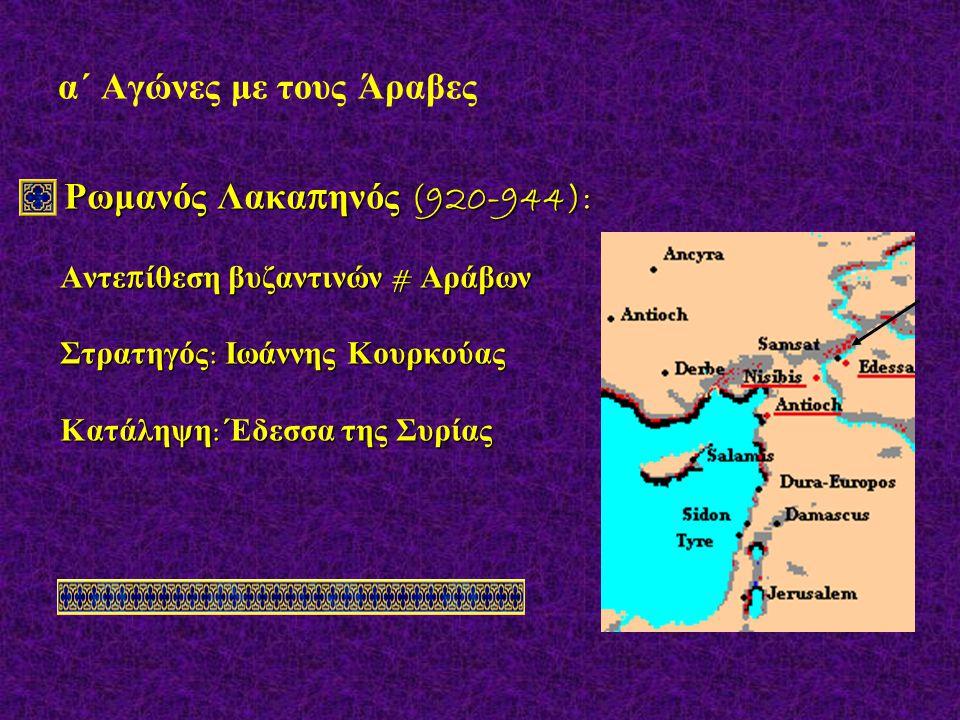 α΄ Αγώνες με τους Άραβες Ρωμανός Λακα π ηνός (920-944): Ρωμανός Λακα π ηνός (920-944): Αντε π ίθεση βυζαντινών # Αράβων Αντε π ίθεση βυζαντινών # Αράβων Στρατηγός : Ιωάννης Κουρκούας Στρατηγός : Ιωάννης Κουρκούας Κατάληψη : Έδεσσα της Συρίας Κατάληψη : Έδεσσα της Συρίας