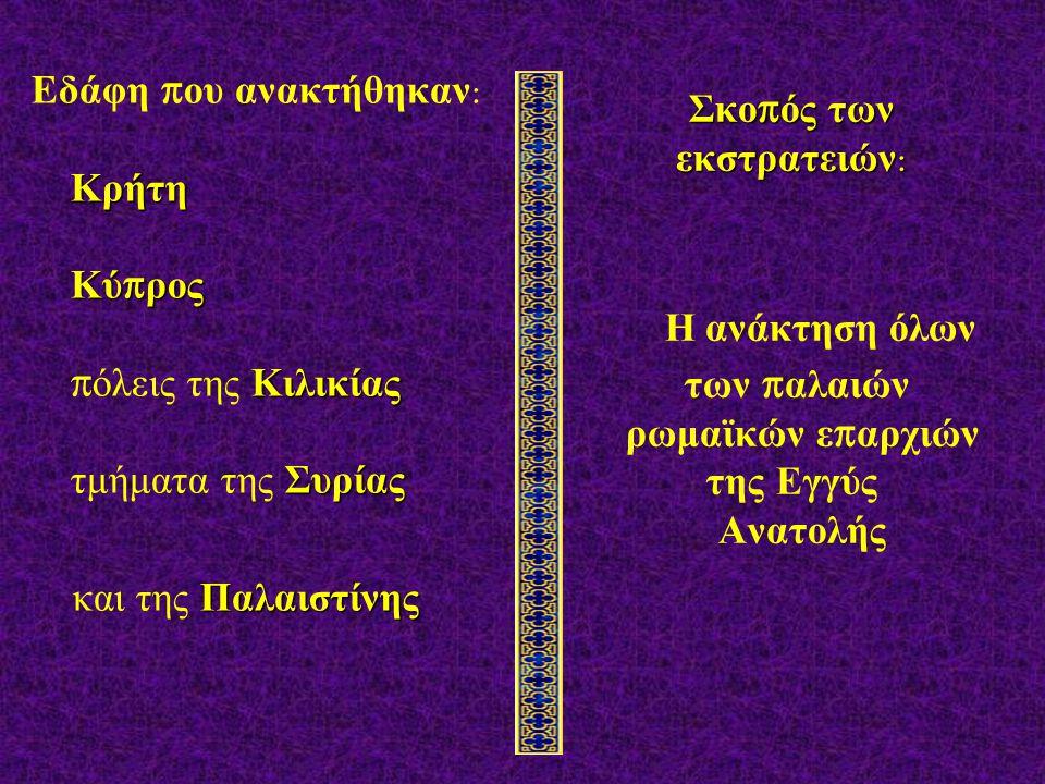Κρήτη Κύ π ρος Κιλικίας Συρίας Εδάφη π ου ανακτήθηκαν : Κρήτη Κύ π ρος π όλεις της Κιλικίας τμήματα της Συρίας Παλαιστίνης και της Παλαιστίνης Σκο π ός των εκστρατειών : Σκο π ός των εκστρατειών : Η ανάκτηση όλων των π αλαιών ρωμαϊκών ε π αρχιών της Εγγύς Ανατολής