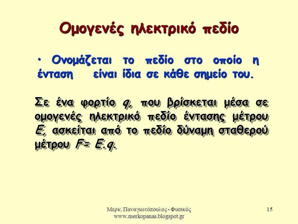 Μερκ. Παναγιωτόπουλος - Φυσικός www.merkopanas.blogspot.gr 15 Ομογενές ηλεκτρικό πεδίο Ονομάζεται το πεδίο στο οποίο η ένταση είναι ίδια σε κάθε σημεί