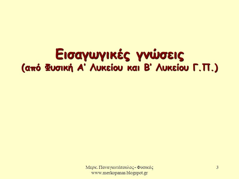 Μερκ. Παναγιωτόπουλος - Φυσικός www.merkopanas.blogspot.gr 3 Εισαγωγικές γνώσεις (από Φυσική Α' Λυκείου και Β' Λυκείου Γ.Π.)
