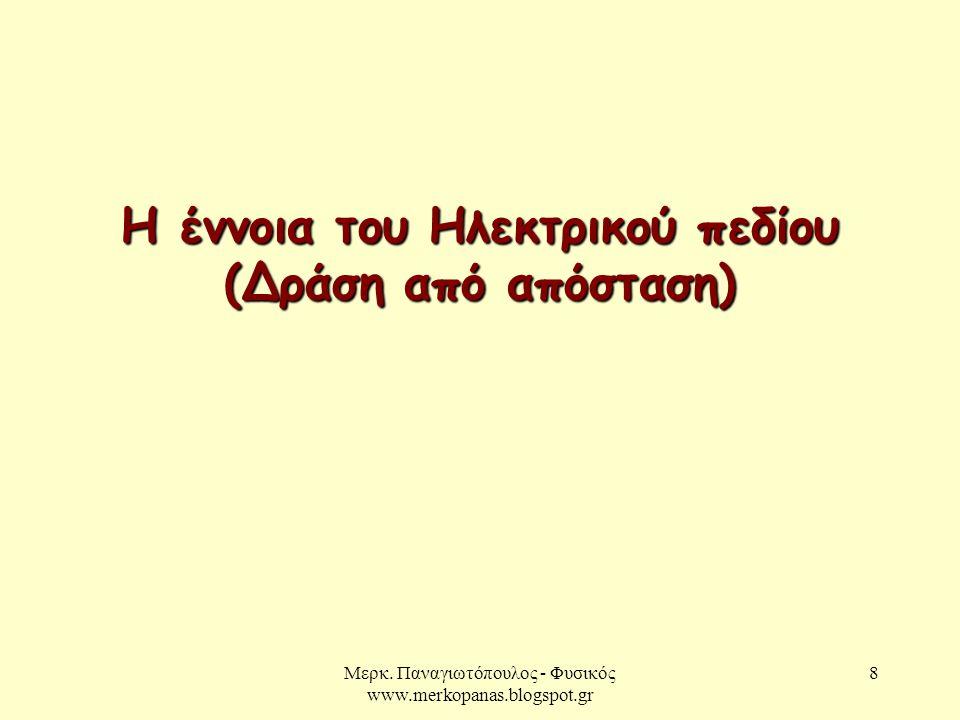 Μερκ. Παναγιωτόπουλος - Φυσικός www.merkopanas.blogspot.gr 8 Η έννοια του Ηλεκτρικού πεδίου (Δράση από απόσταση)
