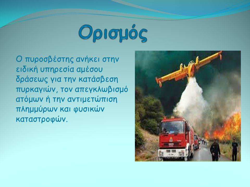 Ο πυροσβέστης ανήκει στην ειδική υπηρεσία αμέσου δράσεως για την κατάσβεση πυρκαγιών, τον απεγκλωβισμό ατόμων ή την αντιμετώπιση πλημμύρων και φυσικών