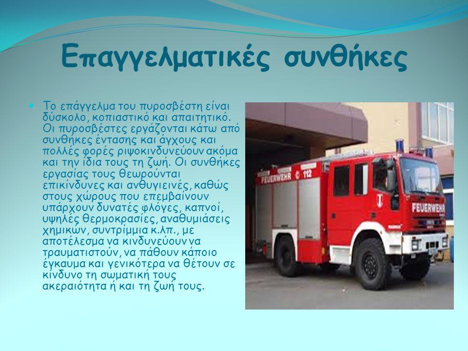 Επαγγελματικές συνθήκες Το επάγγελμα του πυροσβέστη είναι δύσκολο, κοπιαστικό και απαιτητικό. Οι πυροσβέστες εργάζονται κάτω από συνθήκες έντασης και