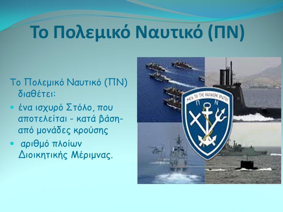 Το Πολεμικό Ναυτικό (ΠΝ) Το Πολεμικό Ναυτικό (ΠΝ) διαθέτει: ένα ισχυρό Στόλο, που αποτελείται - κατά βάση- από μονάδες κρούσης αριθμό πλοίων Διοικητικ