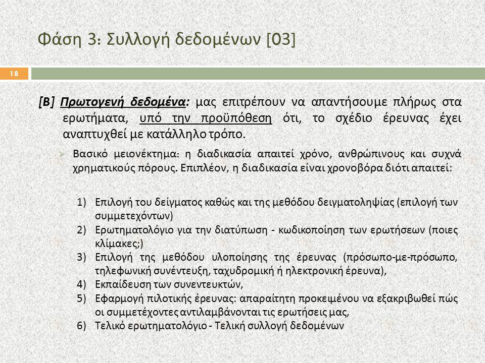 Φάση 3: Συλλογή δεδομένων [03] 18 [B] Πρωτογενή δεδομένα: μας επιτρέπουν να απαντήσουμε πλήρως στα ερωτήματα, υπό την προϋπόθεση ότι, το σχέδιο έρευνα