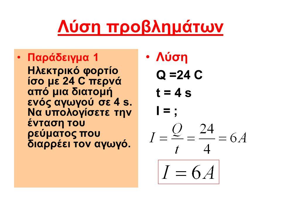 Λύση προβλημάτων Παράδειγμα 1 Ηλεκτρικό φορτίο ίσο με 24 C περνά από μια διατομή ενός αγωγού σε 4 s. Να υπολογίσετε την ένταση του ρεύματος που διαρρέ