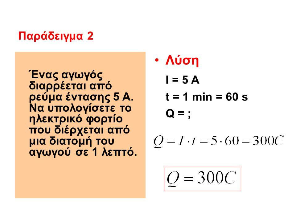 Ένας αγωγός διαρρέεται από ρεύμα έντασης 5 Α. Να υπολογίσετε το ηλεκτρικό φορτίο που διέρχεται από μια διατομή του αγωγού σε 1 λεπτό. Λύση Ι = 5 Α t =