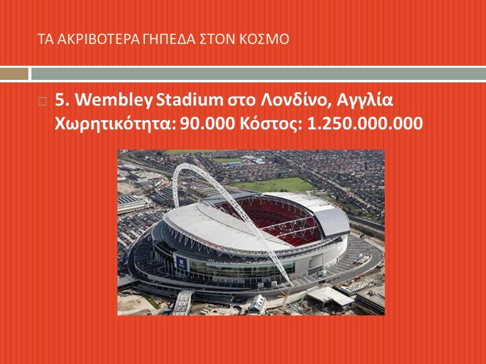 5. Wembley Stadium στο Λονδίνο, Αγγλία Χωρητικότητα : 90.000 Κόστος : 1.250.000.000 ΤΑ ΑΚΡΙΒΟΤΕΡΑ ΓΗΠΕΔΑ ΣΤΟΝ ΚΟΣΜΟ
